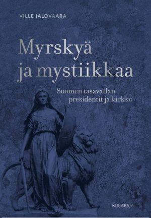 Myrskyä ja mystiikkaa - Suomen tasavallan presidentit ja kirkko - Ville Jalovaara